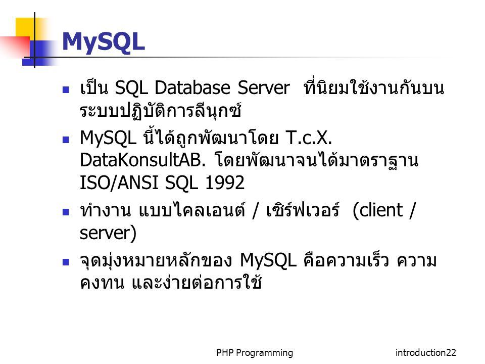 PHP Programmingintroduction22 MySQL เป็น SQL Database Server ที่นิยมใช้งานกันบน ระบบปฏิบัติการลีนุกซ์ MySQL นี้ได้ถูกพัฒนาโดย T.c.X.