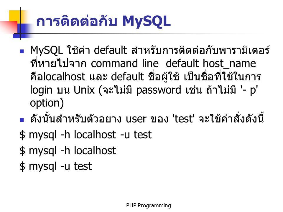 PHP Programming MySQL ใช้ค่า default สำหรับการติดต่อกับพารามิเตอร์ ที่หายไปจาก command line default host_name คือlocalhost และ default ชื่อผู้ใช้ เป็นชื่อที่ใช้ในการ login บน Unix (จะไม่มี password เช่น ถ้าไม่มี - p option) ดังนั้นสำหรับตัวอย่าง user ของ test จะใช้คำสั่งดังนี้ $ mysql -h localhost -u test $ mysql -h localhost $ mysql -u test การติดต่อกับ MySQL