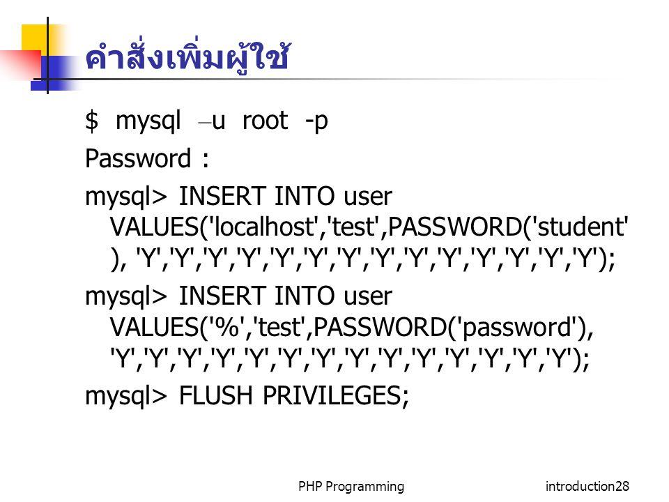 PHP Programmingintroduction28 คำสั่งเพิ่มผู้ใช้ $ mysql – u root -p Password : mysql> INSERT INTO user VALUES( localhost , test ,PASSWORD( student ), Y , Y , Y , Y , Y , Y , Y , Y , Y , Y , Y , Y , Y , Y ); mysql> INSERT INTO user VALUES( % , test ,PASSWORD( password ), Y , Y , Y , Y , Y , Y , Y , Y , Y , Y , Y , Y , Y , Y ); mysql> FLUSH PRIVILEGES;