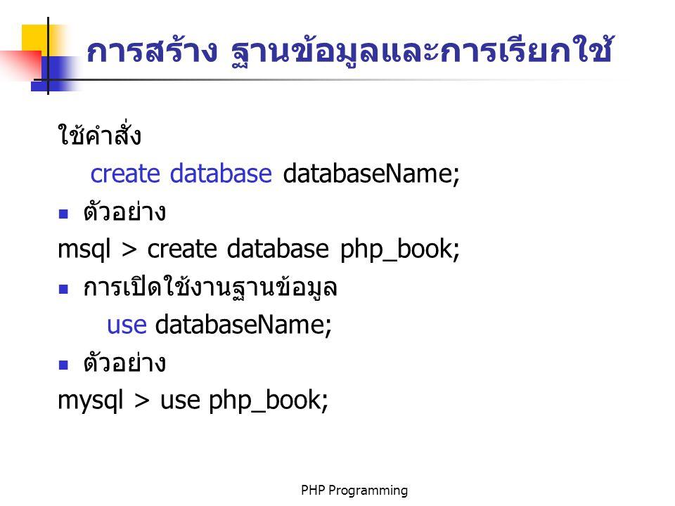 PHP Programming การสร้าง ฐานข้อมูลและการเรียกใช้ ใช้คำสั่ง create database databaseName; ตัวอย่าง msql > create database php_book; การเปิดใช้งานฐานข้อมูล use databaseName; ตัวอย่าง mysql > use php_book;
