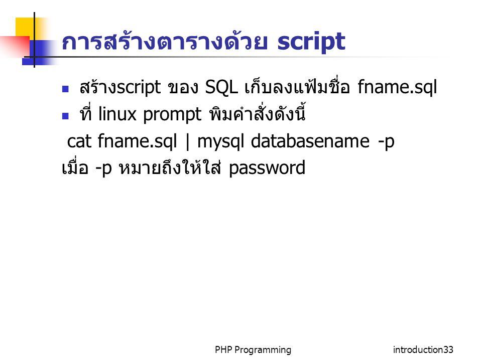 PHP Programmingintroduction33 การสร้างตารางด้วย script สร้าง script ของ SQL เก็บลงแฟ้มชื่อ fname.sql ที่ linux prompt พิมคำสั่งดังนี้ cat fname.sql | mysql databasename -p เมื่อ -p หมายถึงให้ใส่ password