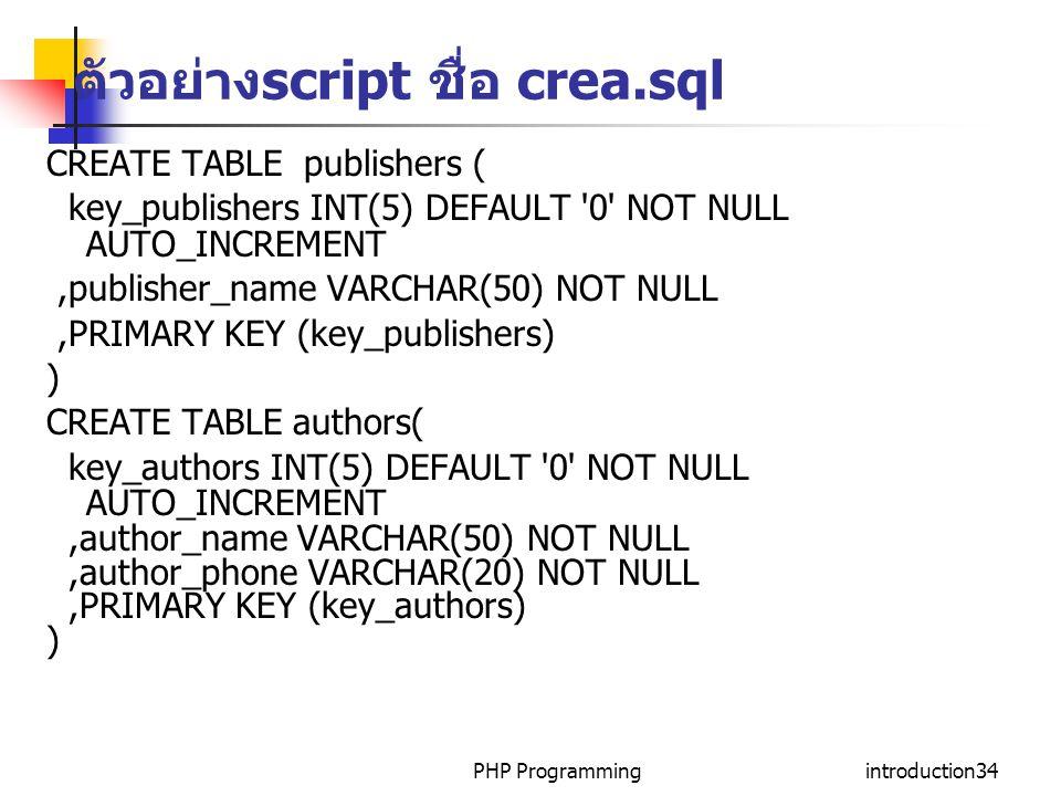 PHP Programmingintroduction34 ตัวอย่าง script ชื่อ crea.sql CREATE TABLE publishers ( key_publishers INT(5) DEFAULT 0 NOT NULL AUTO_INCREMENT,publisher_name VARCHAR(50) NOT NULL,PRIMARY KEY (key_publishers) ) CREATE TABLE authors( key_authors INT(5) DEFAULT 0 NOT NULL AUTO_INCREMENT,author_name VARCHAR(50) NOT NULL,author_phone VARCHAR(20) NOT NULL,PRIMARY KEY (key_authors) )