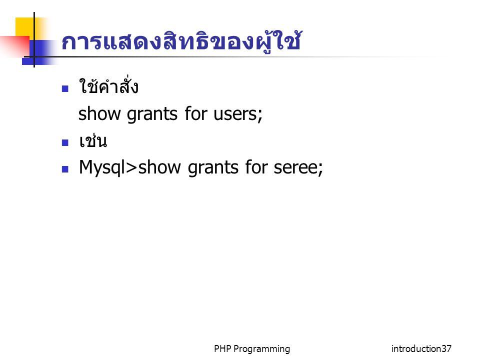 PHP Programmingintroduction37 การแสดงสิทธิของผู้ใช้ ใช้คำสั่ง show grants for users; เช่น Mysql>show grants for seree;