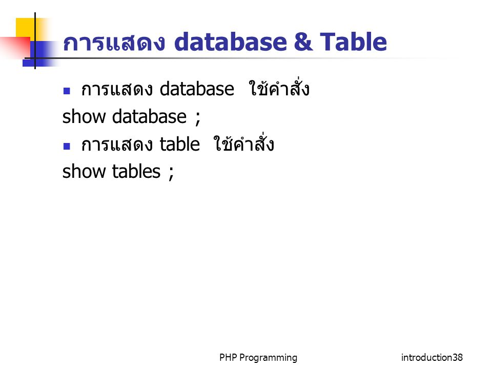 PHP Programmingintroduction38 การแสดง database & Table การแสดง database ใช้คำสั่ง show database ; การแสดง table ใช้คำสั่ง show tables ;