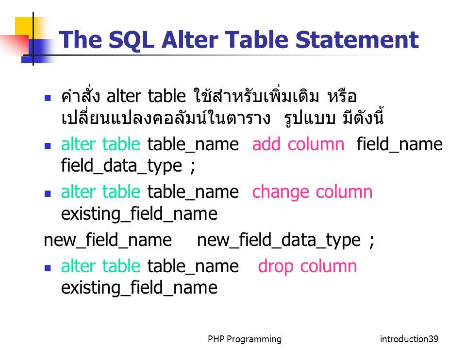 PHP Programmingintroduction39 The SQL Alter Table Statement คำสั่ง alter table ใช้สำหรับเพิ่มเติม หรือ เปลี่ยนแปลงคอลัมน์ในตาราง รูปแบบ มีดังนี้ alter table table_name add column field_name field_data_type ; alter table table_name change column existing_field_name new_field_name new_field_data_type ; alter table table_name drop column existing_field_name