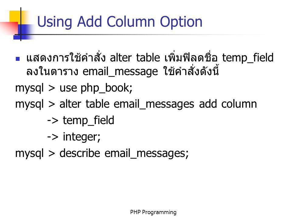 PHP Programming Using Add Column Option แสดงการใช้คำสั่ง alter table เพิ่มฟิลดชื่อ temp_field ลงในตาราง email_message ใช้คำสั่งดังนี้ mysql > use php_book; mysql > alter table email_messages add column -> temp_field -> integer; mysql > describe email_messages;
