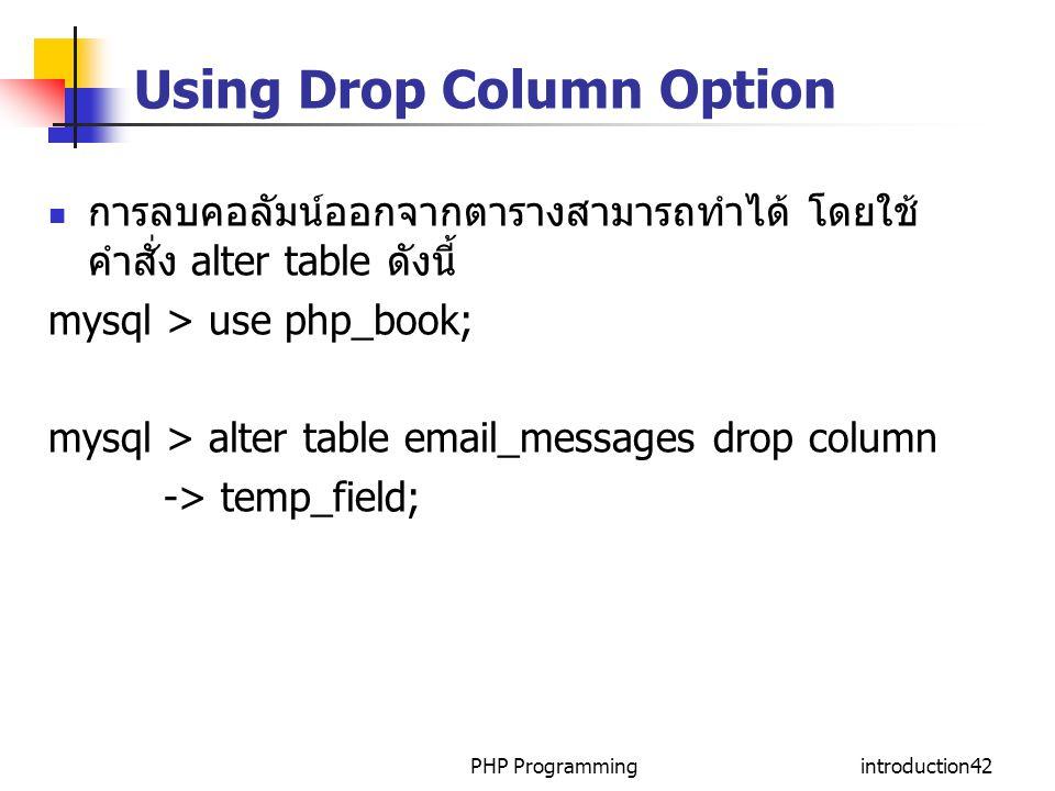 PHP Programmingintroduction42 Using Drop Column Option การลบคอลัมน์ออกจากตารางสามารถทำได้ โดยใช้ คำสั่ง alter table ดังนี้ mysql > use php_book; mysql > alter table email_messages drop column -> temp_field;