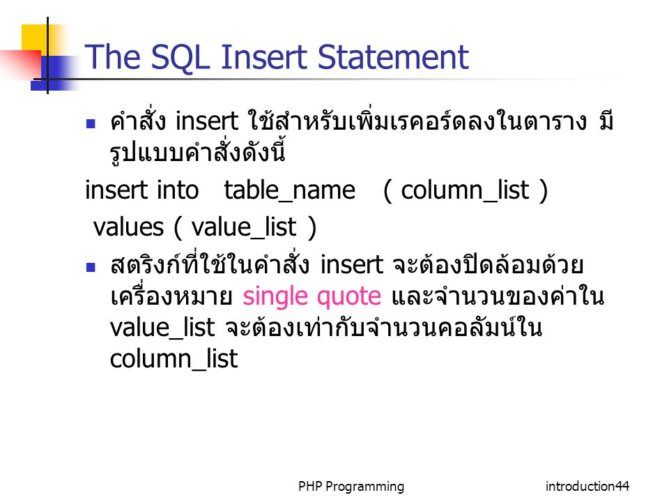 PHP Programmingintroduction44 The SQL Insert Statement คำสั่ง insert ใช้สำหรับเพิ่มเรคอร์ดลงในตาราง มี รูปแบบคำสั่งดังนี้ insert into table_name ( column_list ) values ( value_list ) สตริงก์ที่ใช้ในคำสั่ง insert จะต้องปิดล้อมด้วย เครื่องหมาย single quote และจำนวนของค่าใน value_list จะต้องเท่ากับจำนวนคอลัมน์ใน column_list