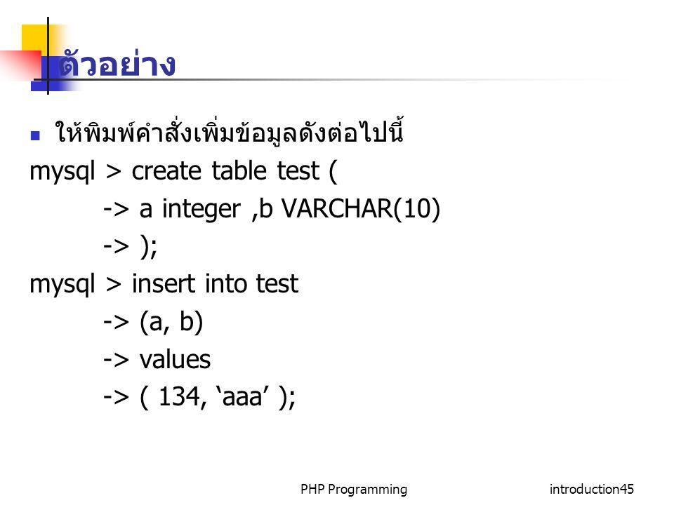 PHP Programmingintroduction45 ตัวอย่าง ให้พิมพ์คำสั่งเพิ่มข้อมูลดังต่อไปนี้ mysql > create table test ( -> a integer,b VARCHAR(10) -> ); mysql > insert into test -> (a, b) -> values -> ( 134, 'aaa' );