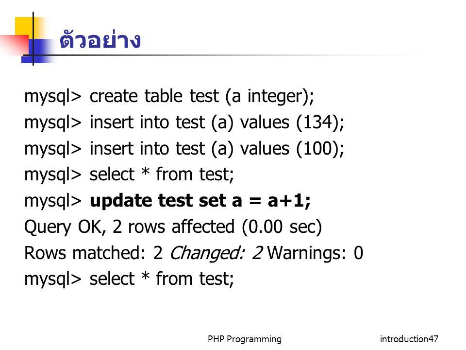 PHP Programmingintroduction47 ตัวอย่าง mysql> create table test (a integer); mysql> insert into test (a) values (134); mysql> insert into test (a) values (100); mysql> select * from test; mysql> update test set a = a+1; Query OK, 2 rows affected (0.00 sec) Rows matched: 2 Changed: 2 Warnings: 0 mysql> select * from test;