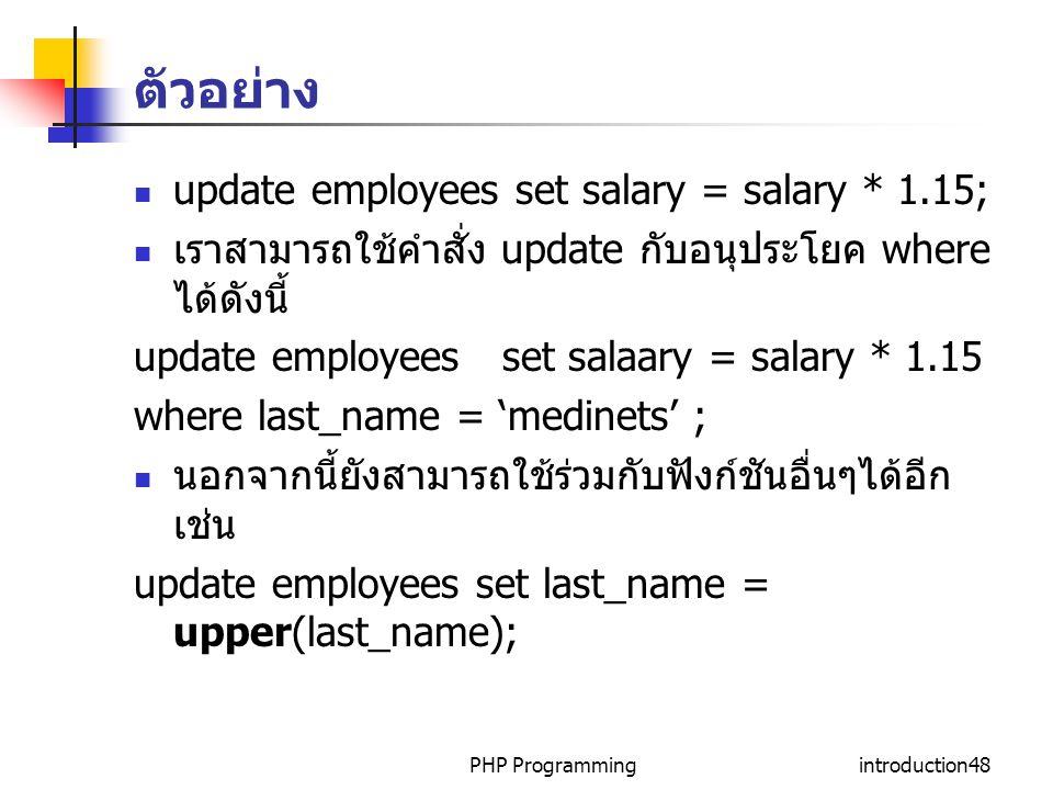 PHP Programmingintroduction48 ตัวอย่าง update employees set salary = salary * 1.15; เราสามารถใช้คำสั่ง update กับอนุประโยค where ได้ดังนี้ update employees set salaary = salary * 1.15 where last_name = 'medinets' ; นอกจากนี้ยังสามารถใช้ร่วมกับฟังก์ชันอื่นๆได้อีก เช่น update employees set last_name = upper(last_name);
