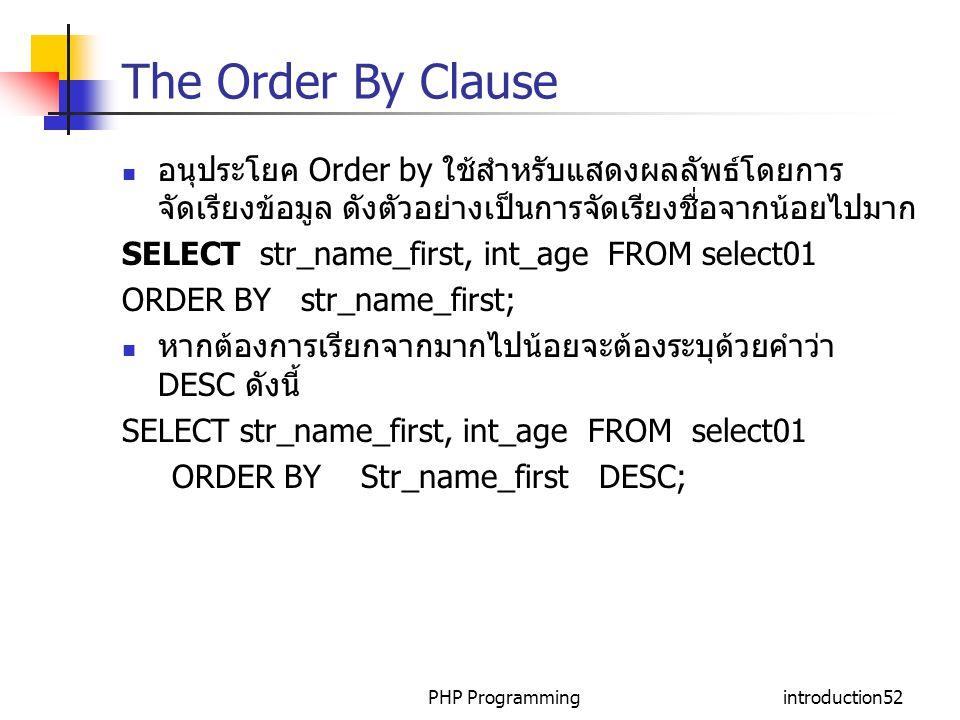 PHP Programmingintroduction52 The Order By Clause อนุประโยค Order by ใช้สำหรับแสดงผลลัพธ์โดยการ จัดเรียงข้อมูล ดังตัวอย่างเป็นการจัดเรียงชื่อจากน้อยไปมาก SELECT str_name_first, int_age FROM select01 ORDER BY str_name_first; หากต้องการเรียกจากมากไปน้อยจะต้องระบุด้วยคำว่า DESC ดังนี้ SELECT str_name_first, int_age FROM select01 ORDER BY Str_name_first DESC;