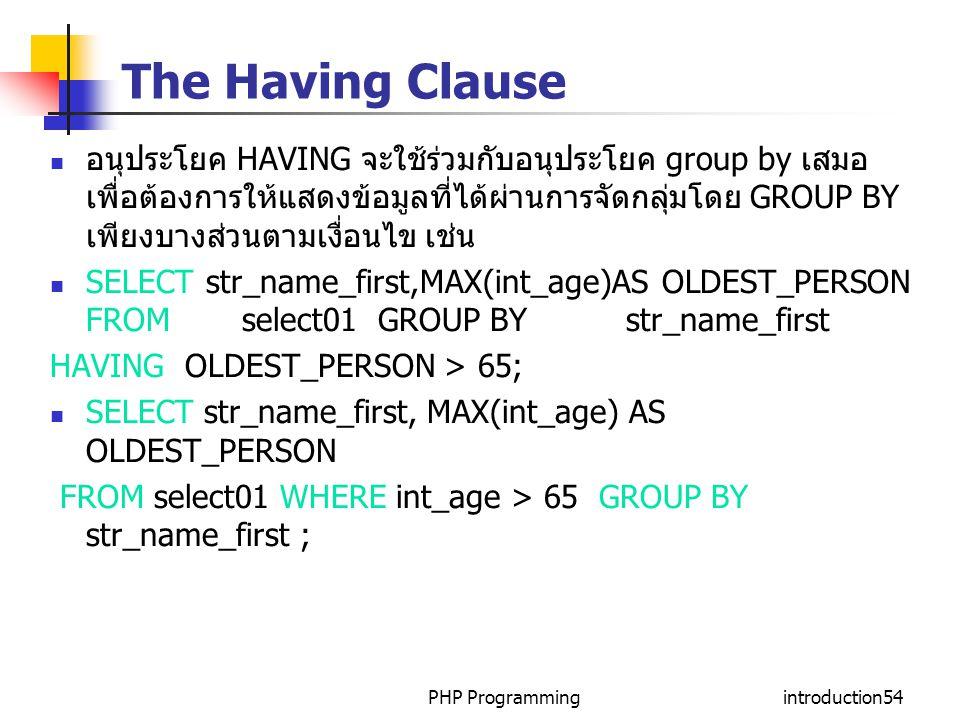 PHP Programmingintroduction54 The Having Clause อนุประโยค HAVING จะใช้ร่วมกับอนุประโยค group by เสมอ เพื่อต้องการให้แสดงข้อมูลที่ได้ผ่านการจัดกลุ่มโดย GROUP BY เพียงบางส่วนตามเงื่อนไข เช่น SELECT str_name_first,MAX(int_age)AS OLDEST_PERSON FROM select01 GROUP BY str_name_first HAVING OLDEST_PERSON > 65; SELECT str_name_first, MAX(int_age) AS OLDEST_PERSON FROM select01 WHERE int_age > 65 GROUP BY str_name_first ;