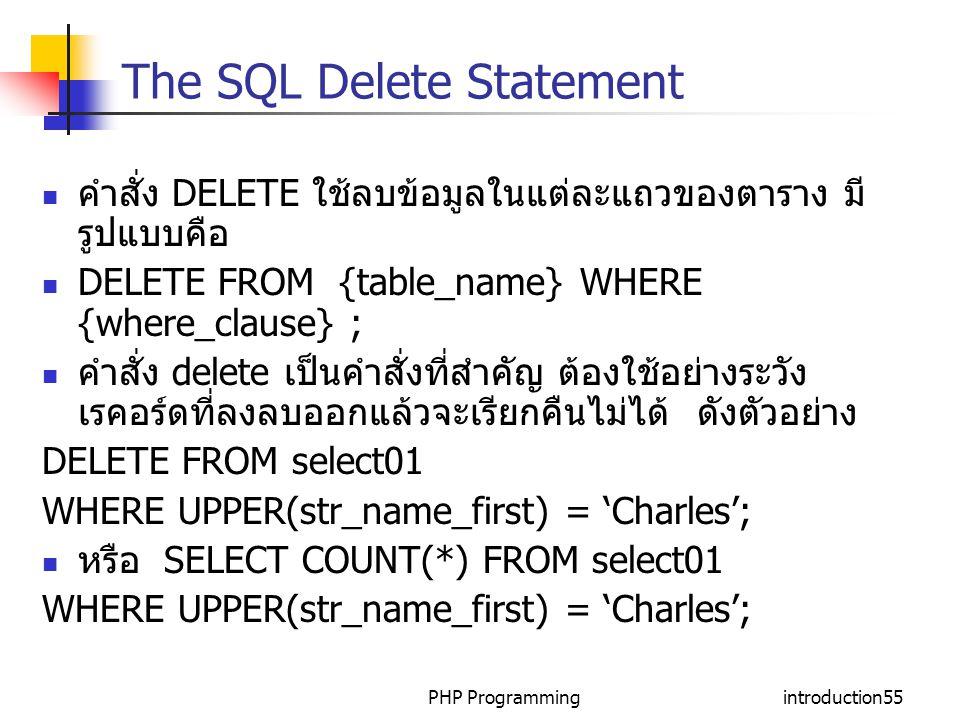 PHP Programmingintroduction55 The SQL Delete Statement คำสั่ง DELETE ใช้ลบข้อมูลในแต่ละแถวของตาราง มี รูปแบบคือ DELETE FROM {table_name} WHERE {where_clause} ; คำสั่ง delete เป็นคำสั่งที่สำคัญ ต้องใช้อย่างระวัง เรคอร์ดที่ลงลบออกแล้วจะเรียกคืนไม่ได้ ดังตัวอย่าง DELETE FROM select01 WHERE UPPER(str_name_first) = 'Charles'; หรือ SELECT COUNT(*) FROM select01 WHERE UPPER(str_name_first) = 'Charles';