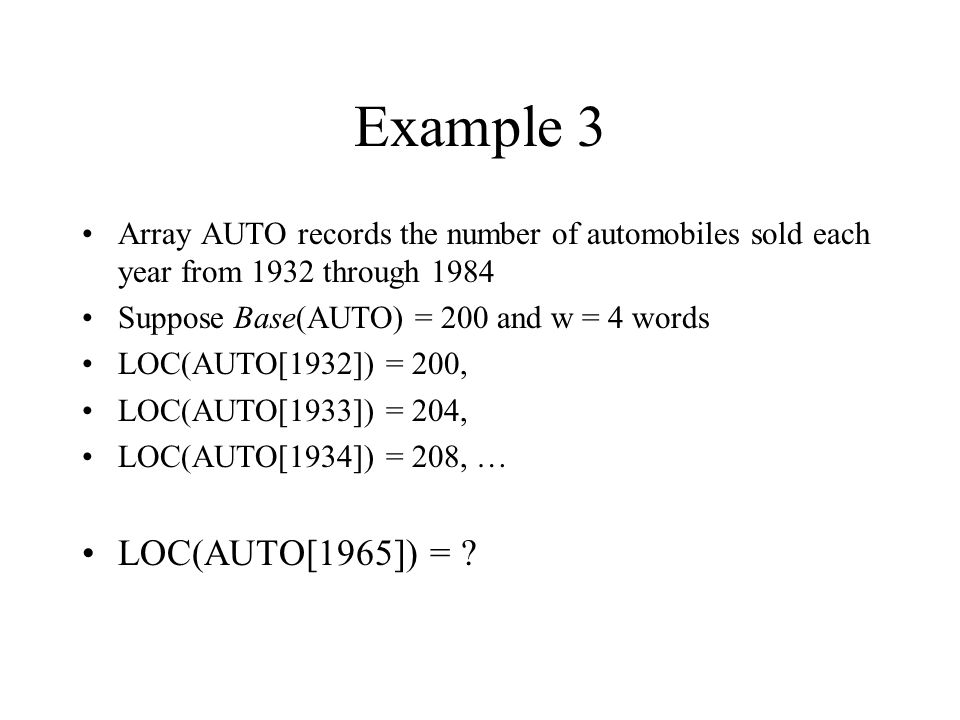 Example 3 Array AUTO records the number of automobiles sold each year from 1932 through 1984 Suppose Base(AUTO) = 200 and w = 4 words LOC(AUTO[1932]) = 200, LOC(AUTO[1933]) = 204, LOC(AUTO[1934]) = 208, … LOC(AUTO[1965]) =
