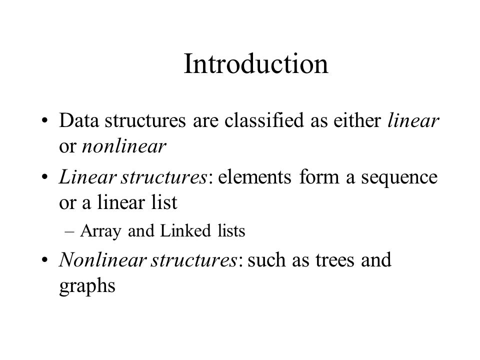 Introduction Data structures are classified as either linear or nonlinear Linear structures: elements form a sequence or a linear list –Array and Linked lists Nonlinear structures: such as trees and graphs