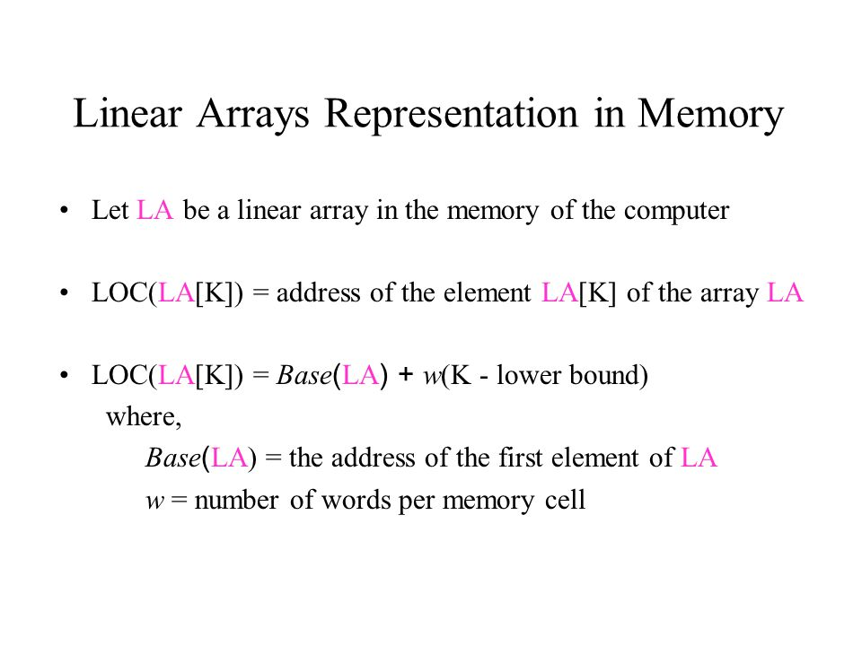 Linear Arrays Representation in Memory Let LA be a linear array in the memory of the computer LOC(LA[K]) = address of the element LA[K] of the array LA LOC(LA[K]) = Base(LA) + w(K - lower bound) where, Base(LA) = the address of the first element of LA w = number of words per memory cell