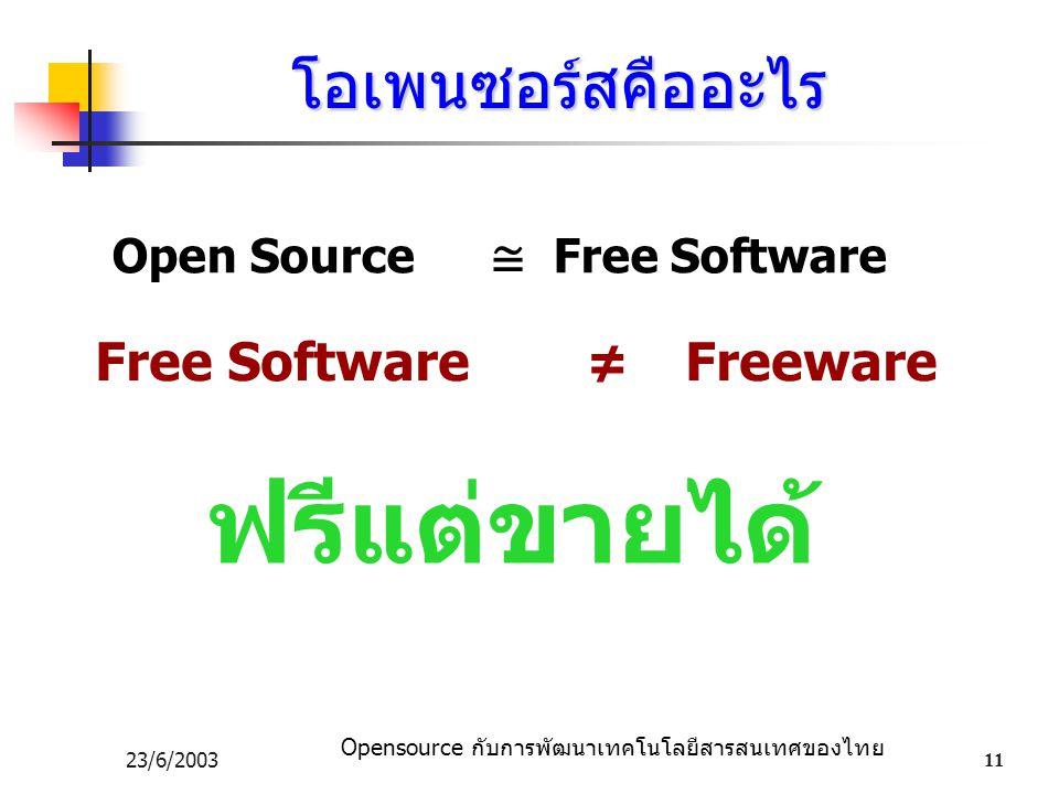 Opensource กับการพัฒนาเทคโนโลยีสารสนเทศของไทย 23/6/200311 โอเพนซอร์สคืออะไร Open Source ≅ Free Software Free Software ≠ Freeware ฟรีแต่ขายได้ Free Software ≠ Freeware