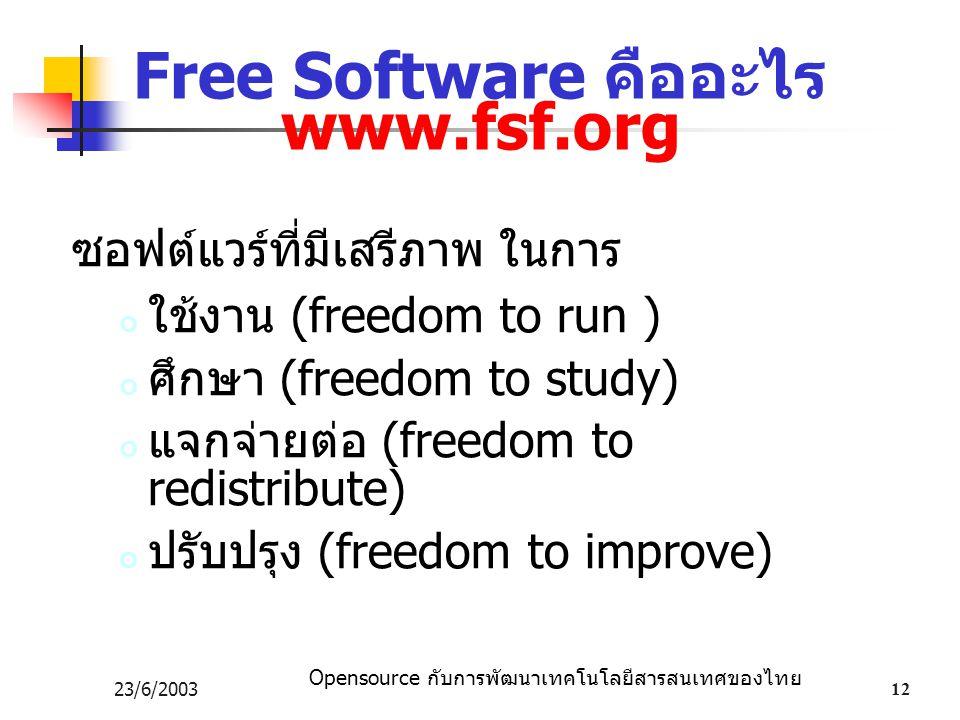 Opensource กับการพัฒนาเทคโนโลยีสารสนเทศของไทย 23/6/200312 Free Software คืออะไร www.fsf.org ซอฟต์แวร์ที่มีเสรีภาพ ในการ ใช้งาน (freedom to run ) ศึกษา