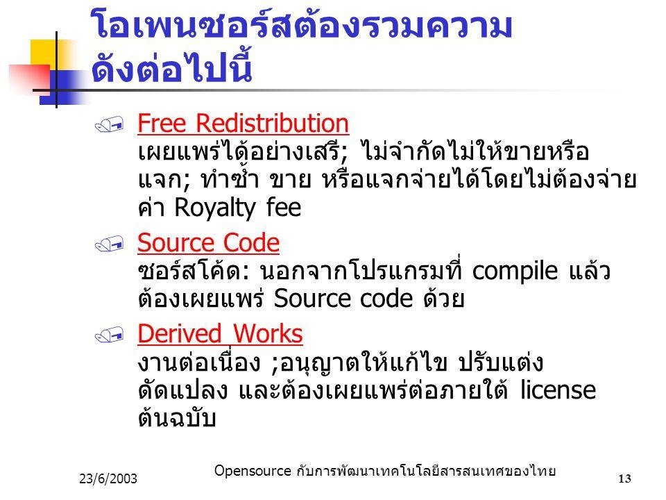 Opensource กับการพัฒนาเทคโนโลยีสารสนเทศของไทย 23/6/200313 โอเพนซอร์สต้องรวมความ ดังต่อไปนี้  Free Redistribution เผยแพร่ได้อย่างเสรี; ไม่จำกัดไม่ให้ขายหรือ แจก; ทำซ้ำ ขาย หรือแจกจ่ายได้โดยไม่ต้องจ่าย ค่า Royalty fee  Source Code ซอร์สโค้ด: นอกจากโปรแกรมที่ compile แล้ว ต้องเผยแพร่ Source code ด้วย  Derived Works งานต่อเนื่อง ;อนุญาตให้แก้ไข ปรับแต่ง ดัดแปลง และต้องเผยแพร่ต่อภายใต้ license ต้นฉบับ
