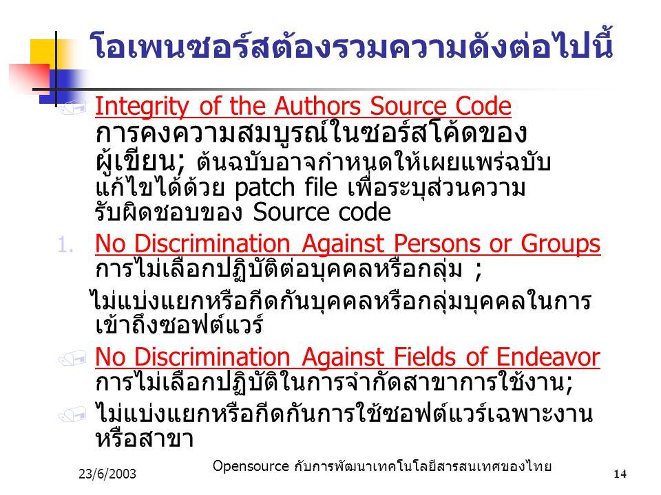 Opensource กับการพัฒนาเทคโนโลยีสารสนเทศของไทย 23/6/200314 โอเพนซอร์สต้องรวมความดังต่อไปนี้  Integrity of the Authors Source Code การคงความสมบูรณ์ในซอร์สโค้ดของ ผู้เขียน; ต้นฉบับอาจกำหนดให้เผยแพร่ฉบับ แก้ไขได้ด้วย patch file เพื่อระบุส่วนความ รับผิดชอบของ Source code 1.