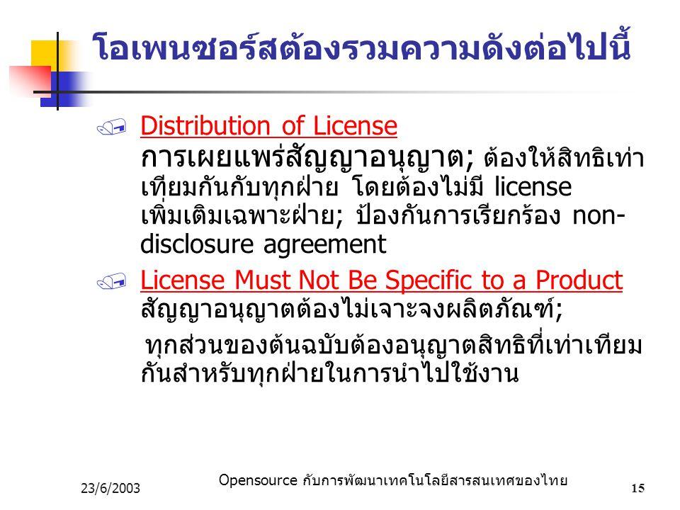 Opensource กับการพัฒนาเทคโนโลยีสารสนเทศของไทย 23/6/200315 โอเพนซอร์สต้องรวมความดังต่อไปนี้  Distribution of License การเผยแพร่สัญญาอนุญาต; ต้องให้สิทธิเท่า เทียมกันกับทุกฝ่าย โดยต้องไม่มี license เพิ่มเติมเฉพาะฝ่าย; ป้องกันการเรียกร้อง non- disclosure agreement  License Must Not Be Specific to a Product สัญญาอนุญาตต้องไม่เจาะจงผลิตภัณฑ์; ทุกส่วนของต้นฉบับต้องอนุญาตสิทธิที่เท่าเทียม กันสำหรับทุกฝ่ายในการนำไปใช้งาน