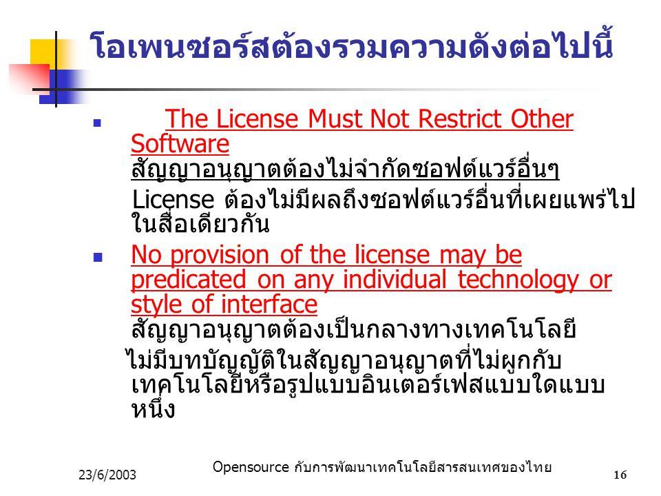 Opensource กับการพัฒนาเทคโนโลยีสารสนเทศของไทย 23/6/200316 โอเพนซอร์สต้องรวมความดังต่อไปนี้ The License Must Not Restrict Other Software สัญญาอนุญาตต้องไม่จำกัดซอฟต์แวร์อื่นๆ License ต้องไม่มีผลถึงซอฟต์แวร์อื่นที่เผยแพร่ไป ในสื่อเดียวกัน No provision of the license may be predicated on any individual technology or style of interface สัญญาอนุญาตต้องเป็นกลางทางเทคโนโลยี ไม่มีบทบัญญัติในสัญญาอนุญาตที่ไม่ผูกกับ เทคโนโลยีหรือรูปแบบอินเตอร์เฟสแบบใดแบบ หนึ่ง