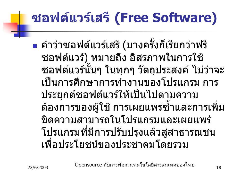 Opensource กับการพัฒนาเทคโนโลยีสารสนเทศของไทย 23/6/200318 ซอฟต์แวร์เสรี (Free Software) คำว่าซอฟต์แวร์เสรี (บางครั้งก็เรียกว่าฟรี ซอฟต์แวร์) หมายถึง อิสรภาพในการใช้ ซอฟต์แวร์นั้นๆ ในทุกๆ วัตถุประสงค์ ไม่ว่าจะ เป็นการศึกษาการทำงานของโปรแกรม การ ประยุกต์ซอฟต์แวร์ให้เป็นไปตามความ ต้องการของผู้ใช้ การเผยแพร่ซ้ำและการเพิ่ม ขีดความสามารถในโปรแกรมและเผยแพร่ โปรแกรมที่มีการปรับปรุงแล้วสู่สาธารณชน เพื่อประโยชน์ของประชาคมโดยรวม