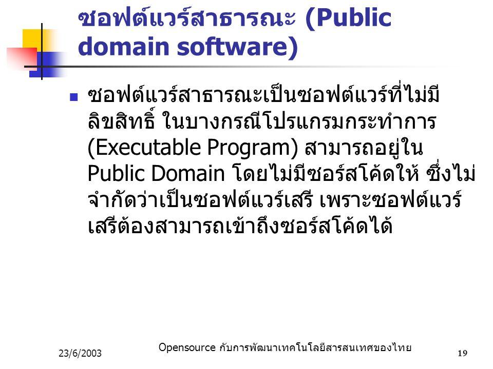 Opensource กับการพัฒนาเทคโนโลยีสารสนเทศของไทย 23/6/200319 ซอฟต์แวร์สาธารณะ (Public domain software) ซอฟต์แวร์สาธารณะเป็นซอฟต์แวร์ที่ไม่มี ลิขสิทธิ์ ในบางกรณีโปรแกรมกระทำการ (Executable Program) สามารถอยู่ใน Public Domain โดยไม่มีซอร์สโค้ดให้ ซึ่งไม่ จำกัดว่าเป็นซอฟต์แวร์เสรี เพราะซอฟต์แวร์ เสรีต้องสามารถเข้าถึงซอร์สโค้ดได้