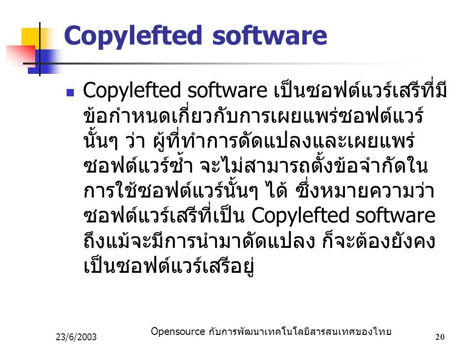 Opensource กับการพัฒนาเทคโนโลยีสารสนเทศของไทย 23/6/200320 Copylefted software Copylefted software เป็นซอฟต์แวร์เสรีที่มี ข้อกำหนดเกี่ยวกับการเผยแพร่ซอฟต์แวร์ นั้นๆ ว่า ผู้ที่ทำการดัดแปลงและเผยแพร่ ซอฟต์แวร์ซ้ำ จะไม่สามารถตั้งข้อจำกัดใน การใช้ซอฟต์แวร์นั้นๆ ได้ ซึ่งหมายความว่า ซอฟต์แวร์เสรีที่เป็น Copylefted software ถึงแม้จะมีการนำมาดัดแปลง ก็จะต้องยังคง เป็นซอฟต์แวร์เสรีอยู่