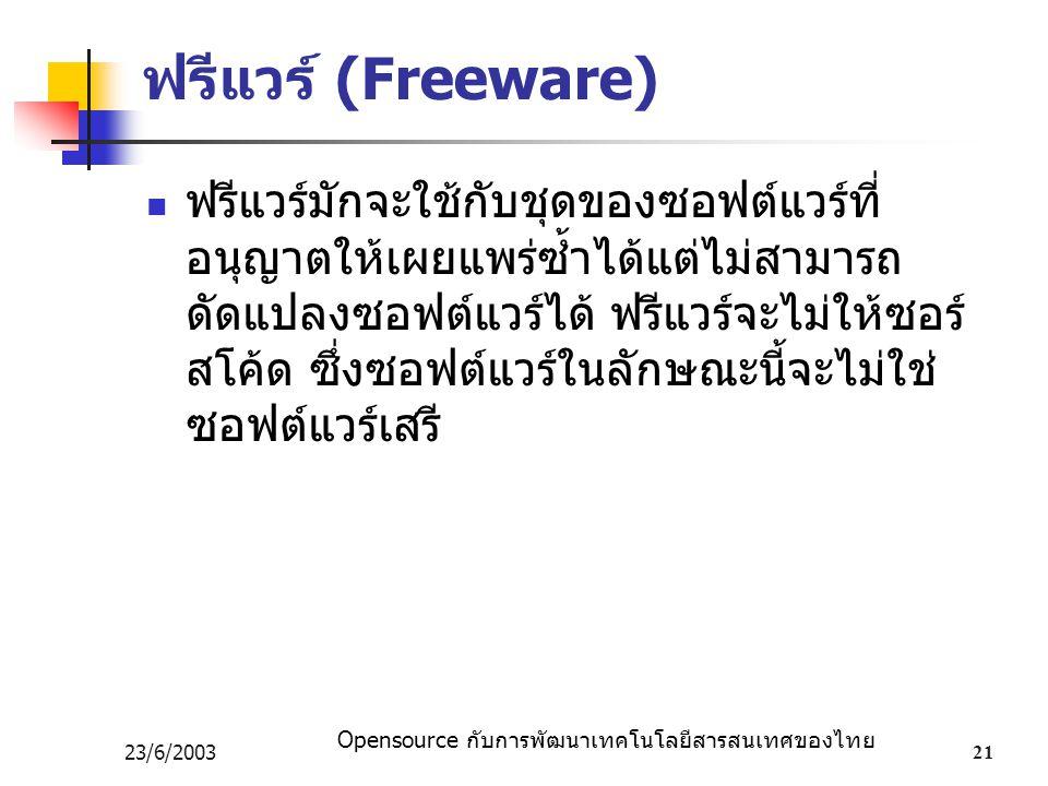 Opensource กับการพัฒนาเทคโนโลยีสารสนเทศของไทย 23/6/200321 ฟรีแวร์ (Freeware) ฟรีแวร์มักจะใช้กับชุดของซอฟต์แวร์ที่ อนุญาตให้เผยแพร่ซ้ำได้แต่ไม่สามารถ ดัดแปลงซอฟต์แวร์ได้ ฟรีแวร์จะไม่ให้ซอร์ สโค้ด ซึ่งซอฟต์แวร์ในลักษณะนี้จะไม่ใช่ ซอฟต์แวร์เสรี