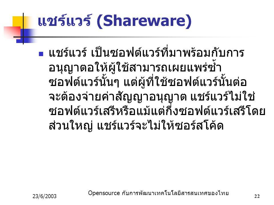 Opensource กับการพัฒนาเทคโนโลยีสารสนเทศของไทย 23/6/200322 แชร์แวร์ (Shareware) แชร์แวร์ เป็นซอฟต์แวร์ที่มาพร้อมกับการ อนุญาตอให้ผู้ใช้สามารถเผยแพร่ซ้ำ ซอฟต์แวร์นั้นๆ แต่ผู้ที่ใช้ซอฟต์แวร์นั้นต่อ จะต้องจ่ายค่าสัญญาอนุญาต แชร์แวร์ไม่ใช่ ซอฟต์แวร์เสรีหรือแม้แต่กึ่งซอฟต์แวร์เสรีโดย ส่วนใหญ่ แชร์แวร์จะไม่ให้ซอร์สโค้ด