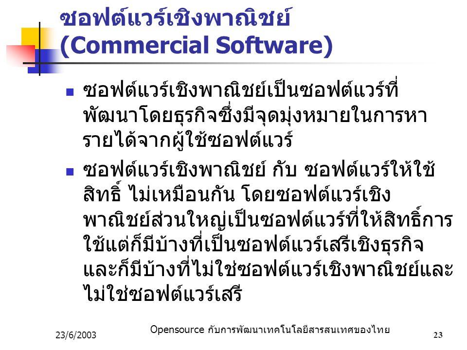 Opensource กับการพัฒนาเทคโนโลยีสารสนเทศของไทย 23/6/200323 ซอฟต์แวร์เชิงพาณิชย์ (Commercial Software) ซอฟต์แวร์เชิงพาณิชย์เป็นซอฟต์แวร์ที่ พัฒนาโดยธุรกิจซึ่งมีจุดมุ่งหมายในการหา รายได้จากผู้ใช้ซอฟต์แวร์ ซอฟต์แวร์เชิงพาณิชย์ กับ ซอฟต์แวร์ให้ใช้ สิทธิ์ ไม่เหมือนกัน โดยซอฟต์แวร์เชิง พาณิชย์ส่วนใหญ่เป็นซอฟต์แวร์ที่ให้สิทธิ์การ ใช้แต่ก็มีบ้างที่เป็นซอฟต์แวร์เสรีเชิงธุรกิจ และก็มีบ้างที่ไม่ใช่ซอฟต์แวร์เชิงพาณิชย์และ ไม่ใช่ซอฟต์แวร์เสรี