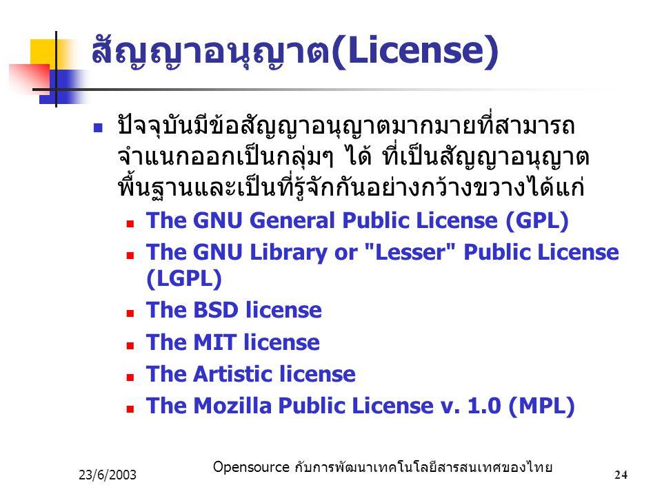 Opensource กับการพัฒนาเทคโนโลยีสารสนเทศของไทย 23/6/200324 สัญญาอนุญาต(License) ปัจจุบันมีข้อสัญญาอนุญาตมากมายที่สามารถ จำแนกออกเป็นกลุ่มๆ ได้ ที่เป็นสัญญาอนุญาต พื้นฐานและเป็นที่รู้จักกันอย่างกว้างขวางได้แก่ The GNU General Public License (GPL) The GNU Library or Lesser Public License (LGPL) The BSD license The MIT license The Artistic license The Mozilla Public License v.