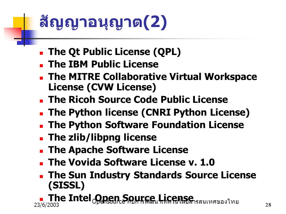 Opensource กับการพัฒนาเทคโนโลยีสารสนเทศของไทย 23/6/200328 สัญญาอนุญาต (2) The Qt Public License (QPL) The IBM Public License The MITRE Collaborative Virtual Workspace License (CVW License) The Ricoh Source Code Public License The Python license (CNRI Python License) The Python Software Foundation License The zlib/libpng license The Apache Software License The Vovida Software License v.