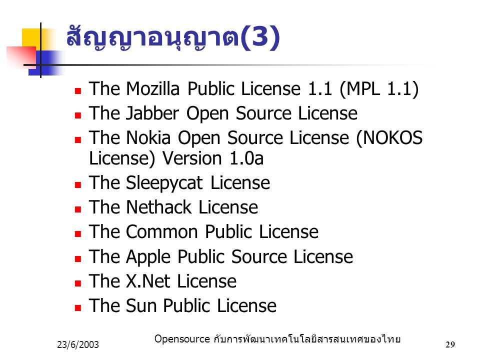 Opensource กับการพัฒนาเทคโนโลยีสารสนเทศของไทย 23/6/200329 สัญญาอนุญาต (3) The Mozilla Public License 1.1 (MPL 1.1) The Jabber Open Source License The Nokia Open Source License (NOKOS License) Version 1.0a The Sleepycat License The Nethack License The Common Public License The Apple Public Source License The X.Net License The Sun Public License
