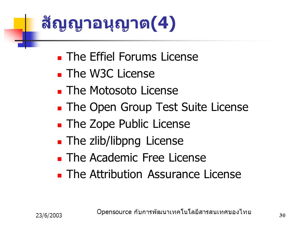 Opensource กับการพัฒนาเทคโนโลยีสารสนเทศของไทย 23/6/200330 สัญญาอนุญาต (4) The Effiel Forums License The W3C License The Motosoto License The Open Group Test Suite License The Zope Public License The zlib/libpng License The Academic Free License The Attribution Assurance License