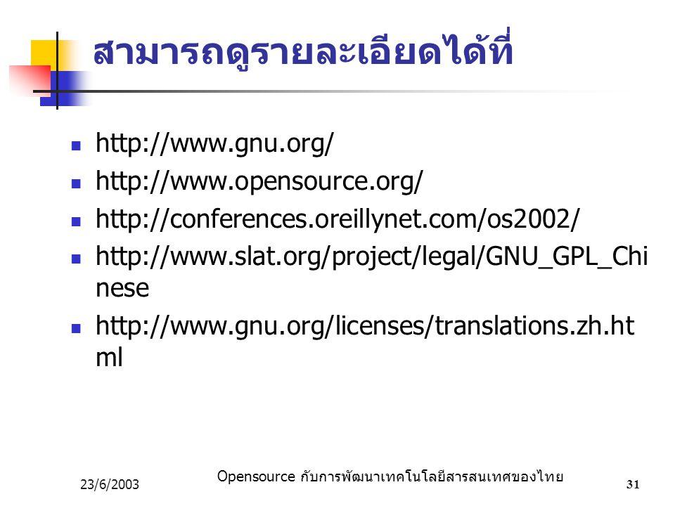 Opensource กับการพัฒนาเทคโนโลยีสารสนเทศของไทย 23/6/200331 สามารถดูรายละเอียดได้ที่ http://www.gnu.org/ http://www.opensource.org/ http://conferences.oreillynet.com/os2002/ http://www.slat.org/project/legal/GNU_GPL_Chi nese http://www.gnu.org/licenses/translations.zh.ht ml