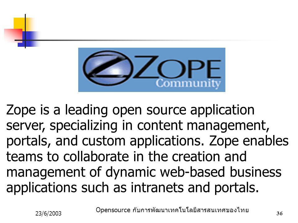 Opensource กับการพัฒนาเทคโนโลยีสารสนเทศของไทย 23/6/200336 Zope is a leading open source application server, specializing in content management, portals, and custom applications.