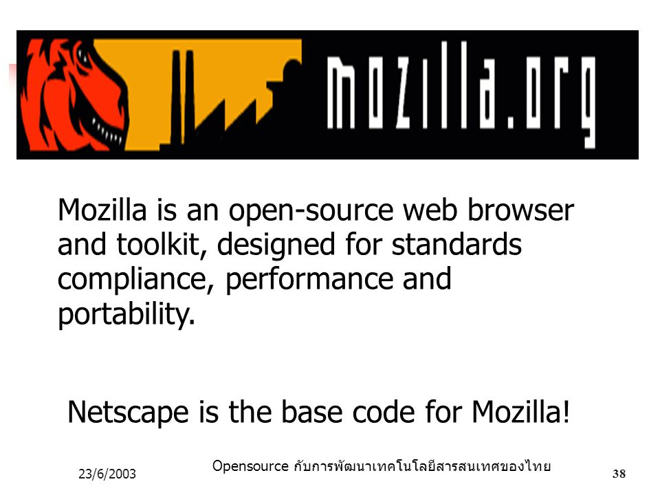 Opensource กับการพัฒนาเทคโนโลยีสารสนเทศของไทย 23/6/200338 Mozilla is an open-source web browser and toolkit, designed for standards compliance, performance and portability.