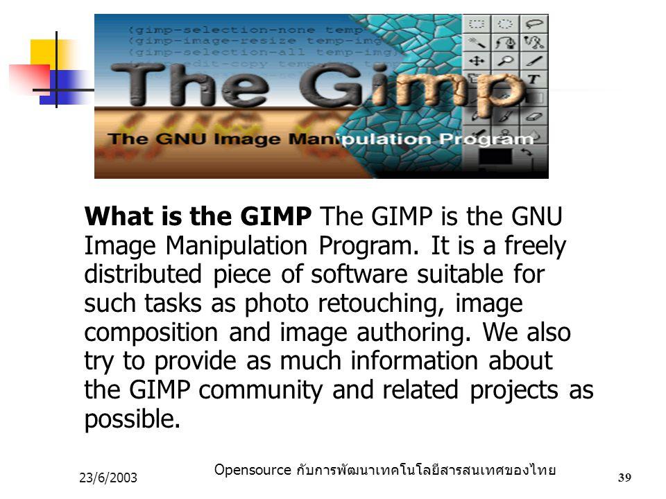 Opensource กับการพัฒนาเทคโนโลยีสารสนเทศของไทย 23/6/200339 What is the GIMP The GIMP is the GNU Image Manipulation Program. It is a freely distributed