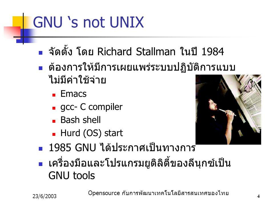 Opensource กับการพัฒนาเทคโนโลยีสารสนเทศของไทย 23/6/20034 GNU 's not UNIX จัดตั้ง โดย Richard Stallman ในปี 1984 ต้องการให้มีการเผยแพร่ระบบปฏิบัติการแบบ ไม่มีค่าใช้จ่าย Emacs gcc- C compiler Bash shell Hurd (OS) start 1985 GNU ได้ประกาศเป็นทางการ เครื่องมือและโปรแกรมยูติลิตี้ของลีนุกซ์เป็น GNU tools