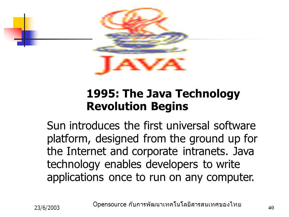 Opensource กับการพัฒนาเทคโนโลยีสารสนเทศของไทย 23/6/200340 1995: The Java Technology Revolution Begins Sun introduces the first universal software platform, designed from the ground up for the Internet and corporate intranets.