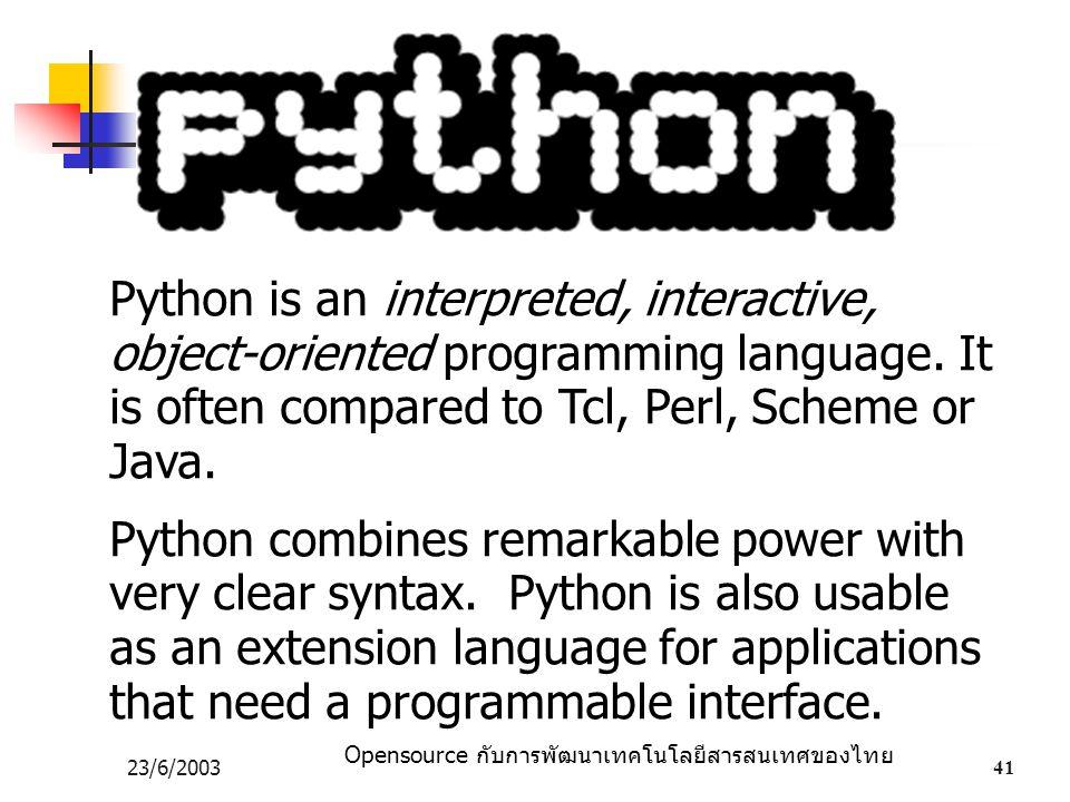 Opensource กับการพัฒนาเทคโนโลยีสารสนเทศของไทย 23/6/200341 Python is an interpreted, interactive, object-oriented programming language. It is often com