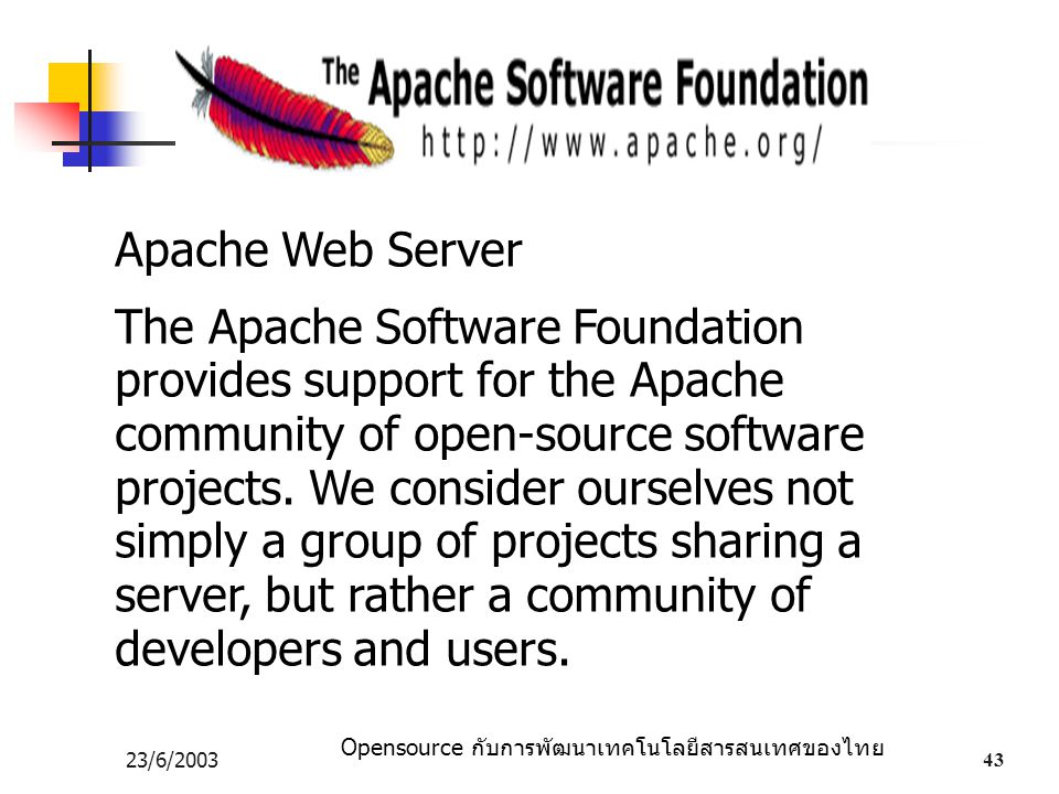 Opensource กับการพัฒนาเทคโนโลยีสารสนเทศของไทย 23/6/200343 Apache Web Server The Apache Software Foundation provides support for the Apache community o
