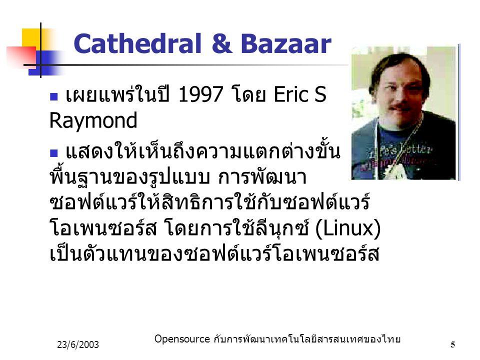 Opensource กับการพัฒนาเทคโนโลยีสารสนเทศของไทย 23/6/20035 Cathedral & Bazaar เผยแพร่ในปี 1997 โดย Eric S Raymond แสดงให้เห็นถึงความแตกต่างขั้น พื้นฐานของรูปแบบ การพัฒนา ซอฟต์แวร์ให้สิทธิการใช้กับซอฟต์แวร์ โอเพนซอร์ส โดยการใช้ลีนุกซ์ (Linux) เป็นตัวแทนของซอฟต์แวร์โอเพนซอร์ส