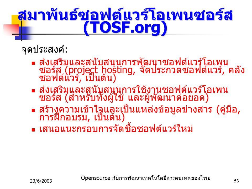 Opensource กับการพัฒนาเทคโนโลยีสารสนเทศของไทย 23/6/200353 สมาพันธ์ซอฟต์แวร์โอเพนซอร์ส (TOSF.org) จุดประสงค์: ส่งเสริมและสนับสนุนการพัฒนาซอฟต์แวร์โอเพน ซอร์ส (project hosting, จัดประกวดซอฟต์แวร์, คลัง ซอฟต์แวร์, เป็นต้น) ส่งเสริมและสนับสนุนการใช้งานซอฟต์แวร์โอเพน ซอร์ส (สำหรับทั้งผู้ใช้ และผู้พัฒนาต่อยอด) สร้างความเข้าใจและเป็นแหล่งข้อมูลข่างสาร (คู่มือ, การฝึกอบรม, เป็นต้น) เสนอแนะกรอบการจัดซื้อซอฟต์แวร์ใหม่
