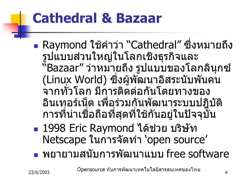 "Opensource กับการพัฒนาเทคโนโลยีสารสนเทศของไทย 23/6/20036 Cathedral & Bazaar Raymond ใช้คำว่า ""Cathedral"" ซึ่งหมายถึง รูปแบบส่วนใหญ่ในโลกเชิงธุรกิจและ"