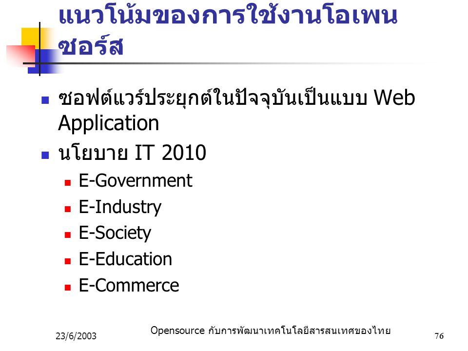 Opensource กับการพัฒนาเทคโนโลยีสารสนเทศของไทย 23/6/200376 แนวโน้มของการใช้งานโอเพน ซอร์ส ซอฟต์แวร์ประยุกต์ในปัจจุบันเป็นแบบ Web Application นโยบาย IT 2010 E-Government E-Industry E-Society E-Education E-Commerce