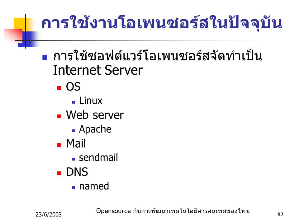 Opensource กับการพัฒนาเทคโนโลยีสารสนเทศของไทย 23/6/200382 การใช้งานโอเพนซอร์สในปัจจุบัน การใช้ซอฟต์แวร์โอเพนซอร์สจัดทำเป็น Internet Server OS Linux Web server Apache Mail sendmail DNS named